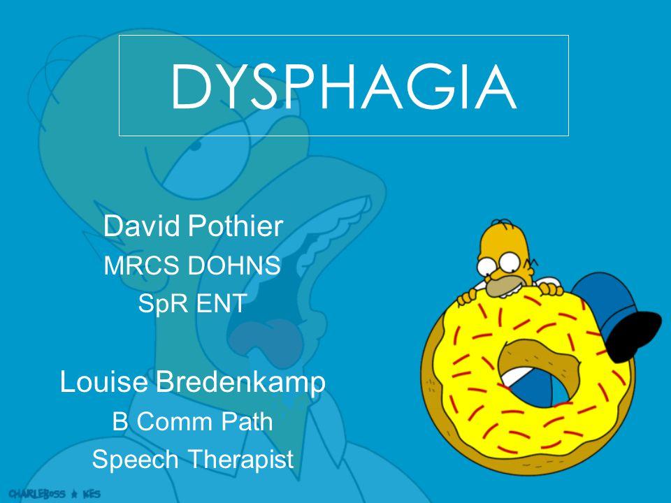 DYSPHAGIA David Pothier MRCS DOHNS SpR ENT Louise Bredenkamp B Comm Path Speech Therapist