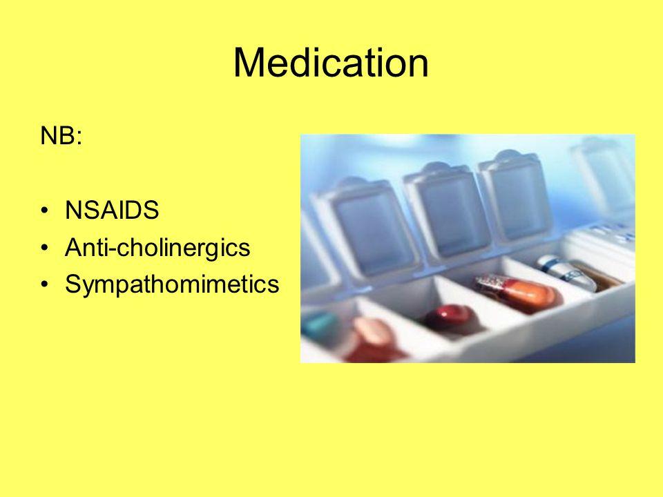 Medication NB: NSAIDS Anti-cholinergics Sympathomimetics