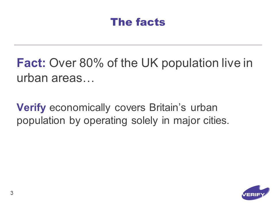 3 Fact: Over 80% of the UK population live in urban areas… Verify economically covers Britain's urban population by operating solely in major cities.