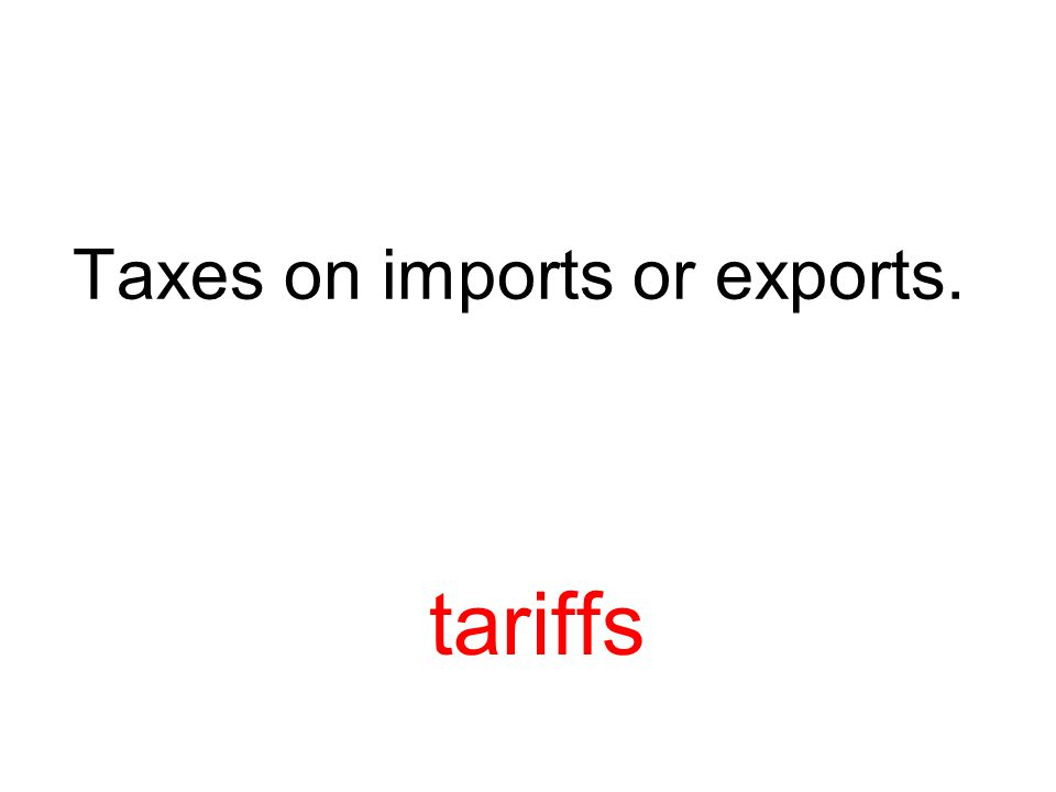 Taxes on imports or exports. tariffs