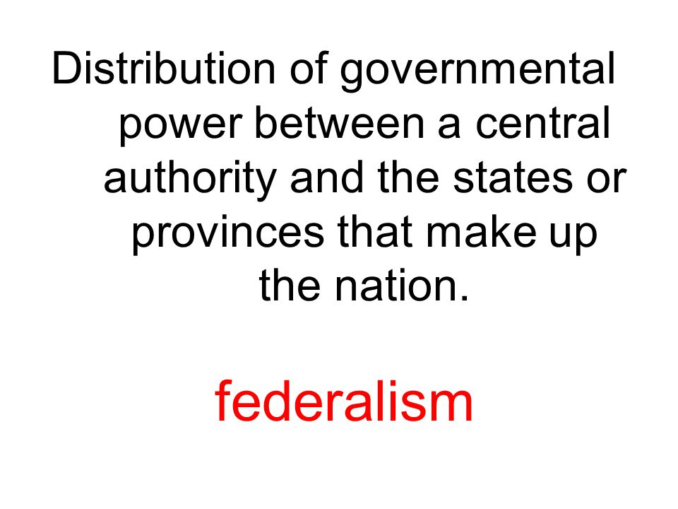 Distribution of governmental power between a central authority and the states or provinces that make up the nation. federalism