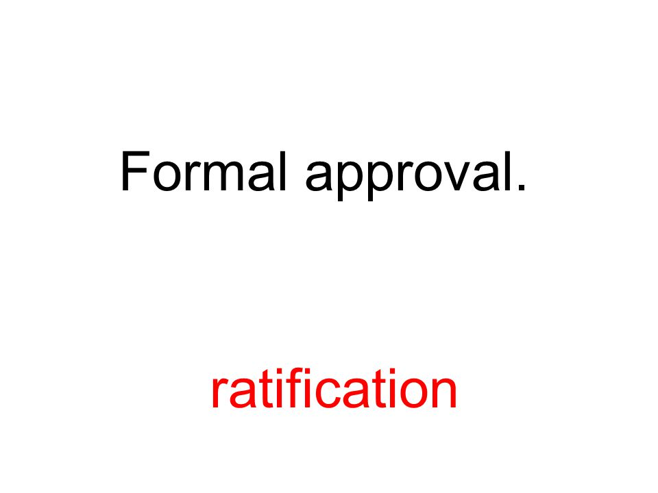 Formal approval. ratification