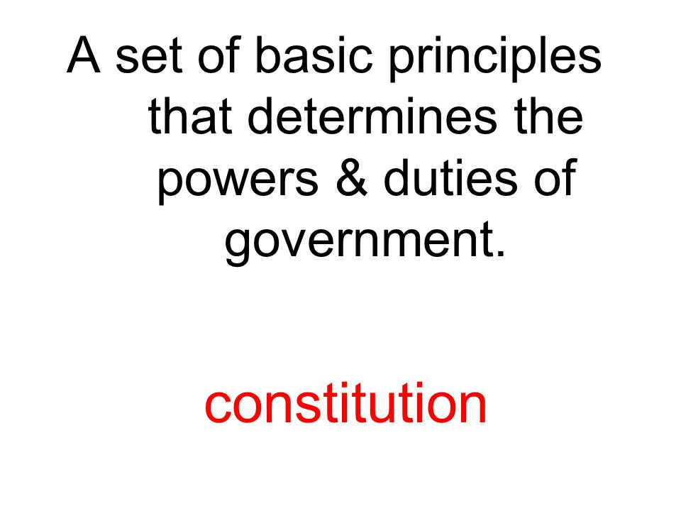 A set of basic principles that determines the powers & duties of government. constitution