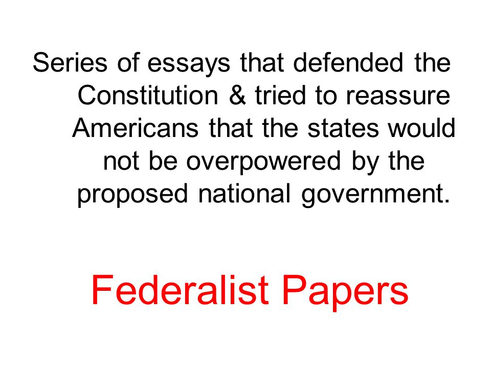 Series of essays that defended the Constitution & tried to reassure Americans that the states would not be overpowered by the proposed national government.