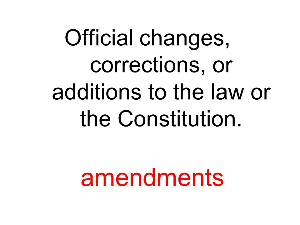 Official changes, corrections, or additions to the law or the Constitution. amendments