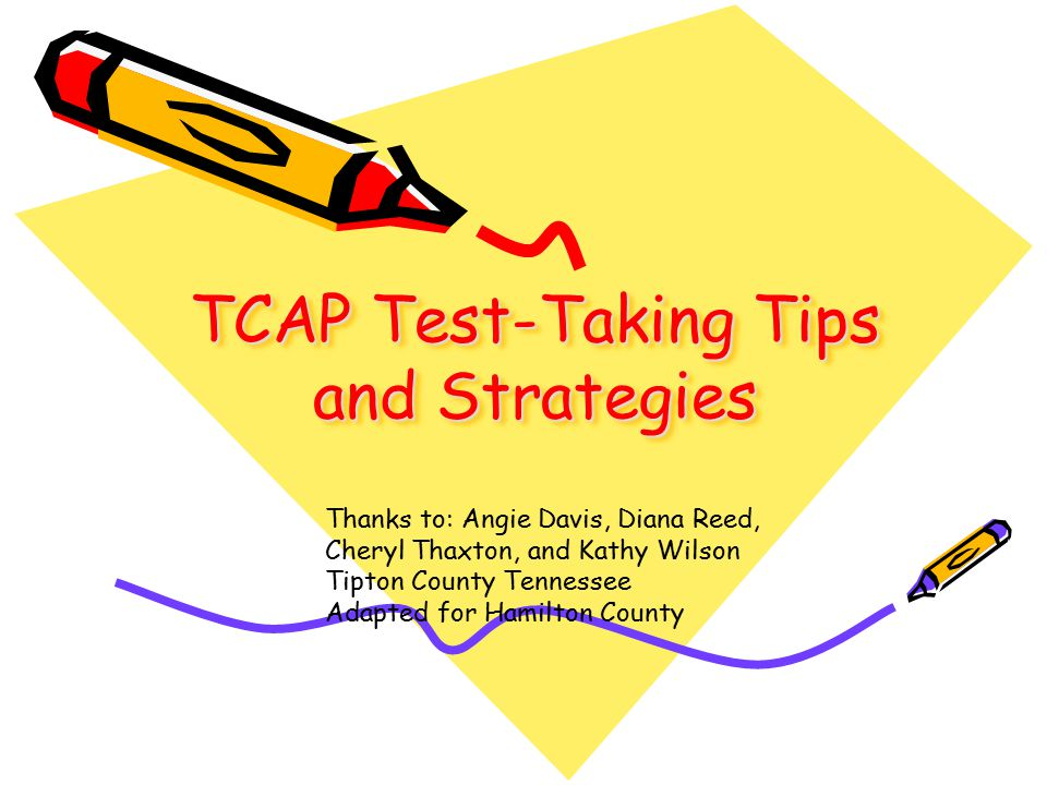 TCAP Test-Taking Tips and Strategies Thanks to: Angie Davis, Diana Reed, Cheryl Thaxton, and Kathy Wilson Tipton County Tennessee Adapted for Hamilton County