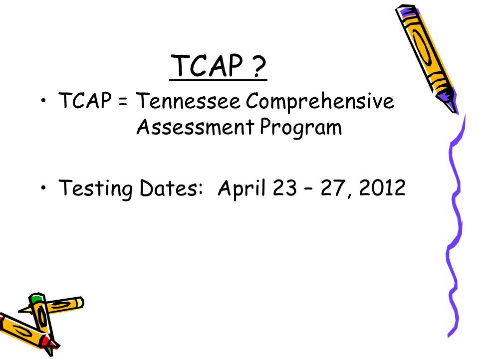 TCAP TCAP = Tennessee Comprehensive Assessment Program Testing Dates: April 23 – 27, 2012