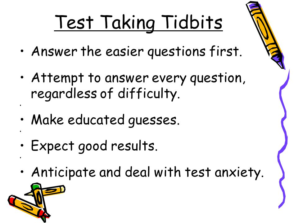 Test Taking Tidbits Answer the easier questions first.