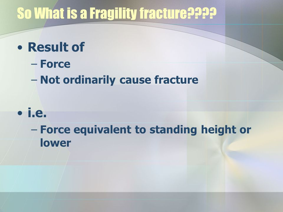 Definitions T-scores –Normal –Osteopenia –Osteoporosis –Established osteoporosis Z-scores –>-1 SD – -1SD to -2.5SD – < -2.5 SD fragility – <-2.5 + one or more fragility fracture –As for T's but SD for same age population