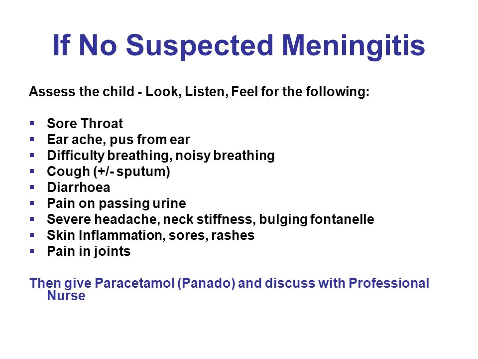 If No Suspected Meningitis Assess the child - Look, Listen, Feel for the following:  Sore Throat  Ear ache, pus from ear  Difficulty breathing, noisy breathing  Cough (+/- sputum)  Diarrhoea  Pain on passing urine  Severe headache, neck stiffness, bulging fontanelle  Skin Inflammation, sores, rashes  Pain in joints Then give Paracetamol (Panado) and discuss with Professional Nurse