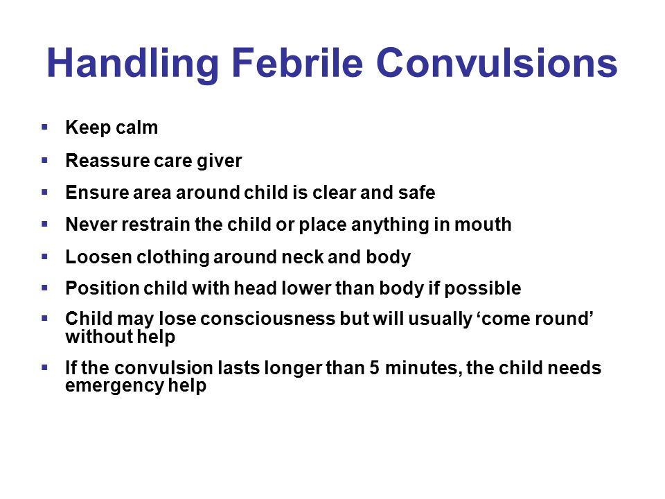 Handling Febrile Convulsions  Keep calm  Reassure care giver  Ensure area around child is clear and safe  Never restrain the child or place anything in mouth  Loosen clothing around neck and body  Position child with head lower than body if possible  Child may lose consciousness but will usually 'come round' without help  If the convulsion lasts longer than 5 minutes, the child needs emergency help