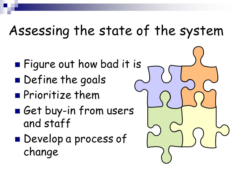 Assessing the state of the system Figure out how bad it is Define the goals Prioritize them Get buy-in from users and staff Develop a process of change