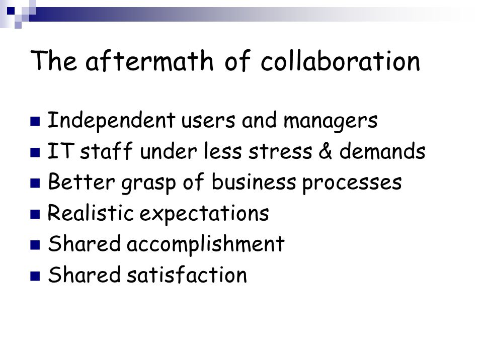 The aftermath of collaboration Independent users and managers IT staff under less stress & demands Better grasp of business processes Realistic expectations Shared accomplishment Shared satisfaction