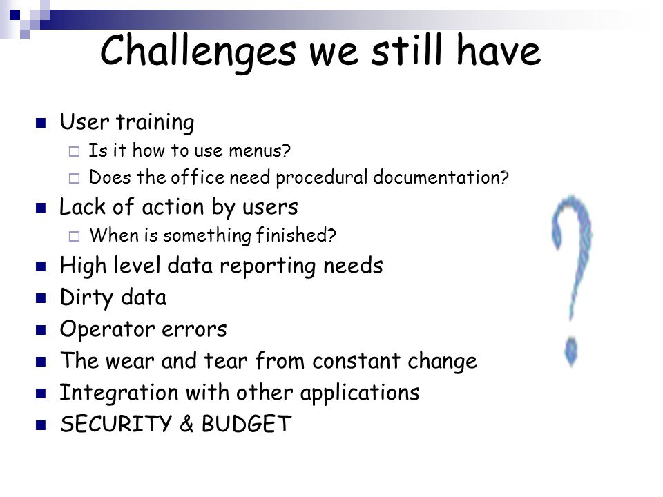 Challenges we still have User training  Is it how to use menus.