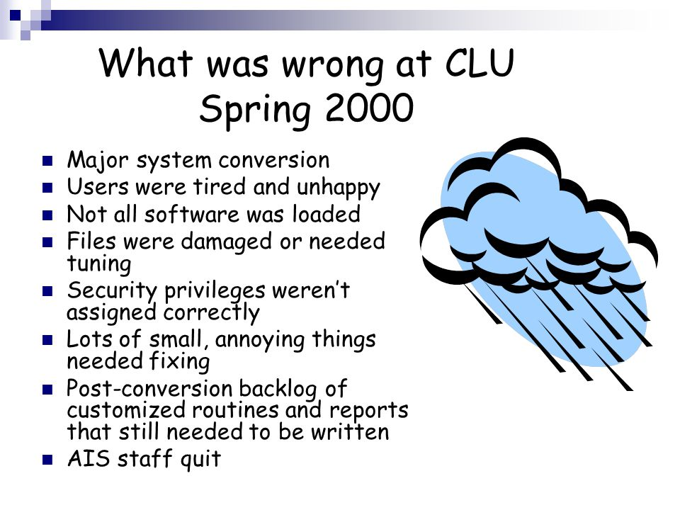 What was wrong at CLU Spring 2000 Major system conversion Users were tired and unhappy Not all software was loaded Files were damaged or needed tuning Security privileges weren't assigned correctly Lots of small, annoying things needed fixing Post-conversion backlog of customized routines and reports that still needed to be written AIS staff quit