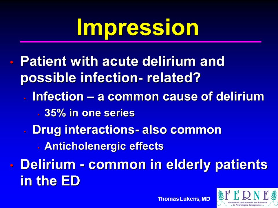 Thomas Lukens, MD Impression Patient with acute delirium and possible infection- related.