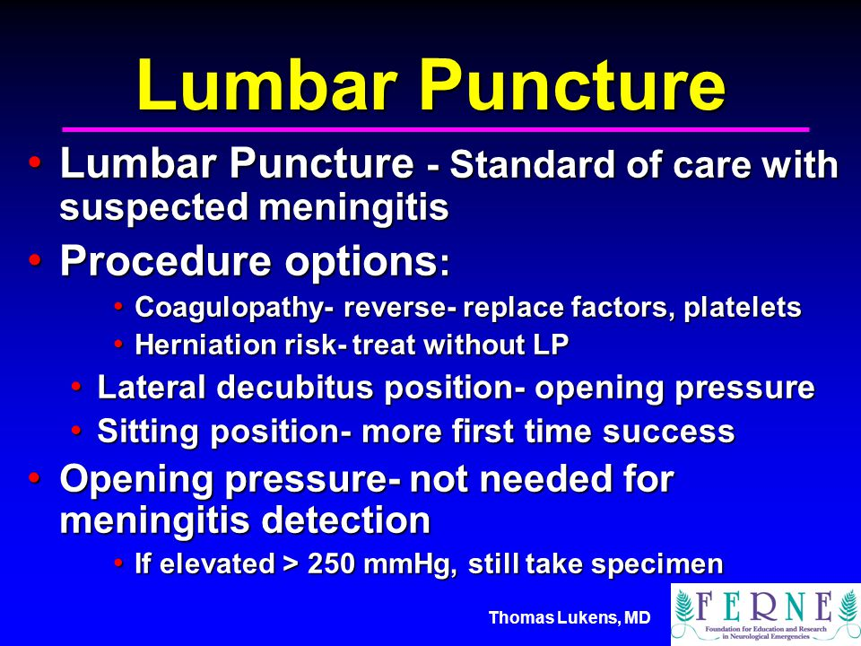 Thomas Lukens, MD Lumbar Puncture Lumbar Puncture - Standard of care with suspected meningitis Lumbar Puncture - Standard of care with suspected meningitis Procedure options : Procedure options : Coagulopathy- reverse- replace factors, platelets Coagulopathy- reverse- replace factors, platelets Herniation risk- treat without LP Herniation risk- treat without LP Lateral decubitus position- opening pressure Lateral decubitus position- opening pressure Sitting position- more first time success Sitting position- more first time success Opening pressure- not needed for meningitis detection Opening pressure- not needed for meningitis detection If elevated > 250 mmHg, still take specimen If elevated > 250 mmHg, still take specimen