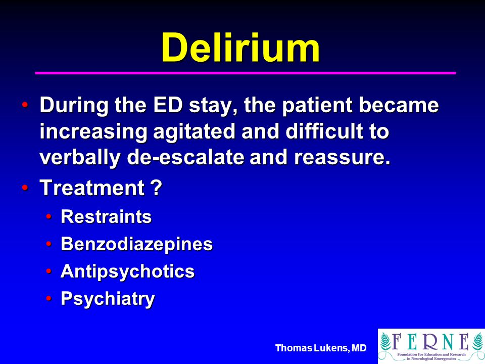 Thomas Lukens, MD Delirium During the ED stay, the patient became increasing agitated and difficult to verbally de-escalate and reassure.During the ED stay, the patient became increasing agitated and difficult to verbally de-escalate and reassure.