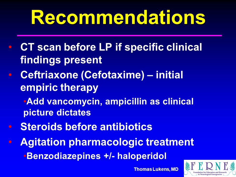 Thomas Lukens, MDRecommendations CT scan before LP if specific clinical findings present Ceftriaxone (Cefotaxime) – initial empiric therapy Add vancomycin, ampicillin as clinical picture dictates Steroids before antibiotics Agitation pharmacologic treatment Benzodiazepines +/- haloperidol