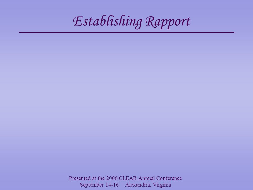 Presented at the 2006 CLEAR Annual Conference September 14-16 Alexandria, Virginia Why Establish Rapport.