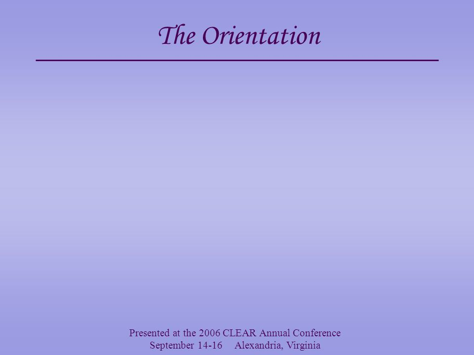 Presented at the 2006 CLEAR Annual Conference September 14-16 Alexandria, Virginia The Orientation Often we are required to provide a preamble to interviewees concerning their obligations etc.