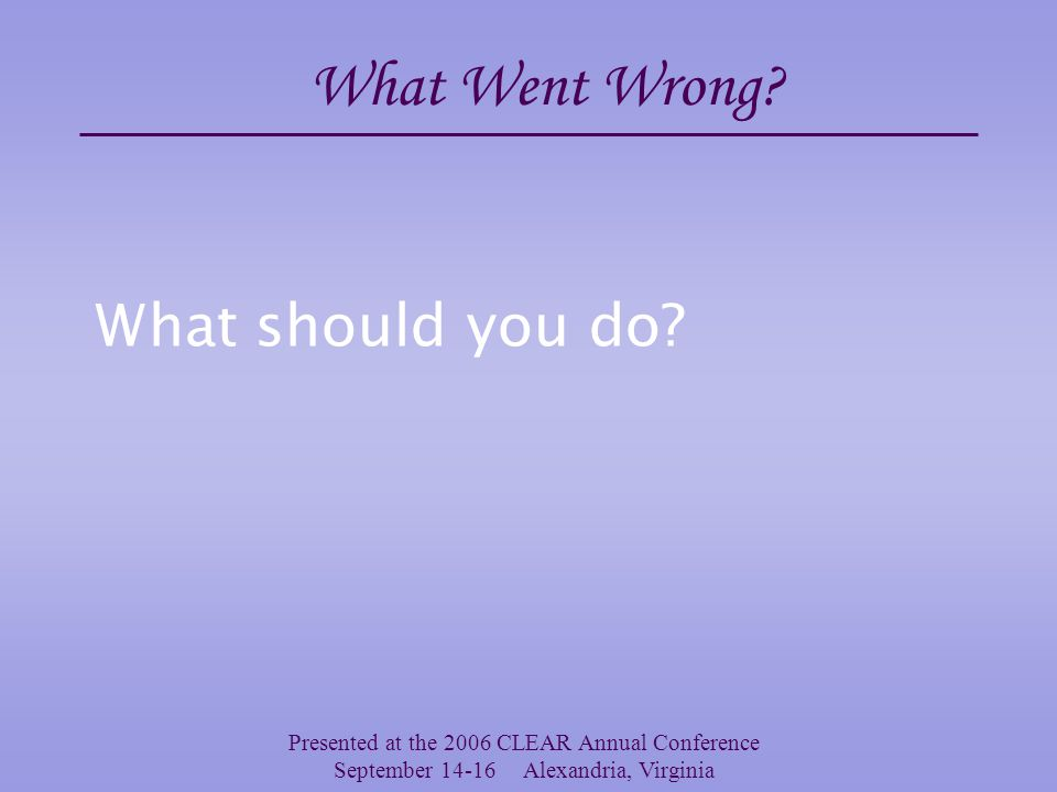 Presented at the 2006 CLEAR Annual Conference September 14-16 Alexandria, Virginia The Orientation