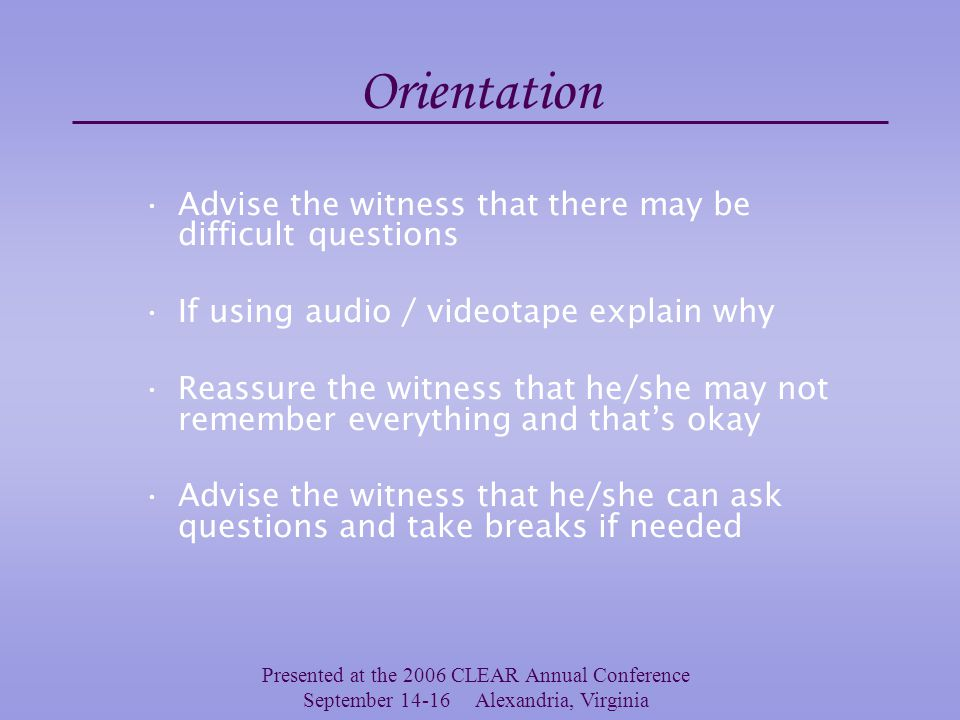 Presented at the 2006 CLEAR Annual Conference September 14-16 Alexandria, Virginia Orientation Explain your role Acknowledge that it isn't easy Offer assurances – you will make it as easy as possible Explain what will happen – what you will do
