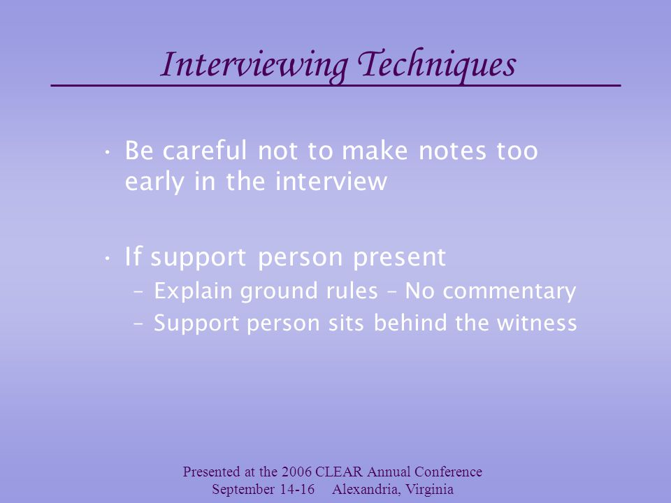 Presented at the 2006 CLEAR Annual Conference September 14-16 Alexandria, Virginia Interviewing Techniques Human memory often requires assistance to retrieve details and facts –Provide some general information about the events –Use documents that might assist in recollection Allow the witness to tell her/his story in full then seek clarification or ask follow-up questions –This can be a challenge with some witnesses who require more prompting or assistance in staying on point