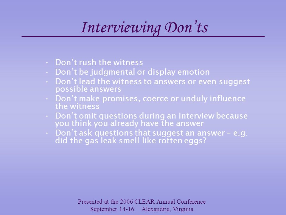 Presented at the 2006 CLEAR Annual Conference September 14-16 Alexandria, Virginia Interviewing Do's Treat witnesses with respect Be an active listener –Restate and rephrase, keep the interview on track with appropriate redirection, and summarizing –Listening is not just waiting for your turn to speak Assist the witness with reference points –e.g.