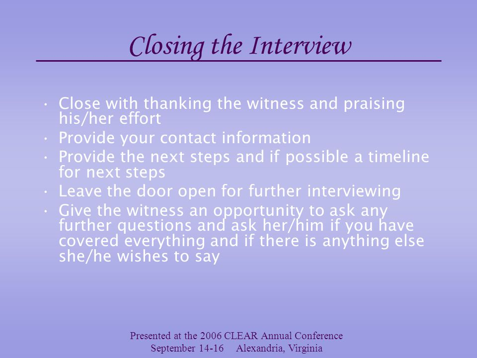 Presented at the 2006 CLEAR Annual Conference September 14-16 Alexandria, Virginia Interviewing Don'ts Don't rush the witness Don't be judgmental or display emotion Don't lead the witness to answers or even suggest possible answers Don't make promises, coerce or unduly influence the witness Don't omit questions during an interview because you think you already have the answer Don't ask questions that suggest an answer – e.g.