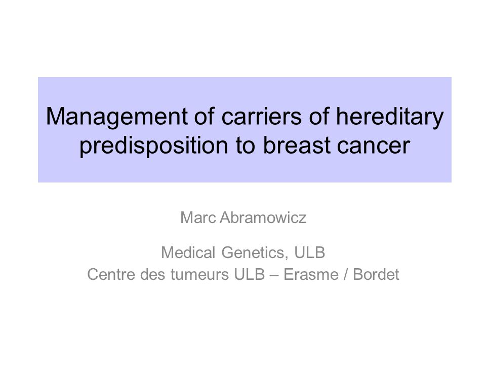 Management of carriers of hereditary predisposition to breast cancer Marc Abramowicz Medical Genetics, ULB Centre des tumeurs ULB – Erasme / Bordet