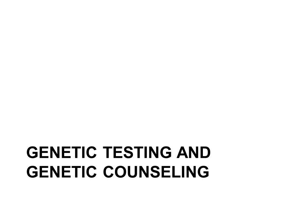 GENETIC TESTING AND GENETIC COUNSELING