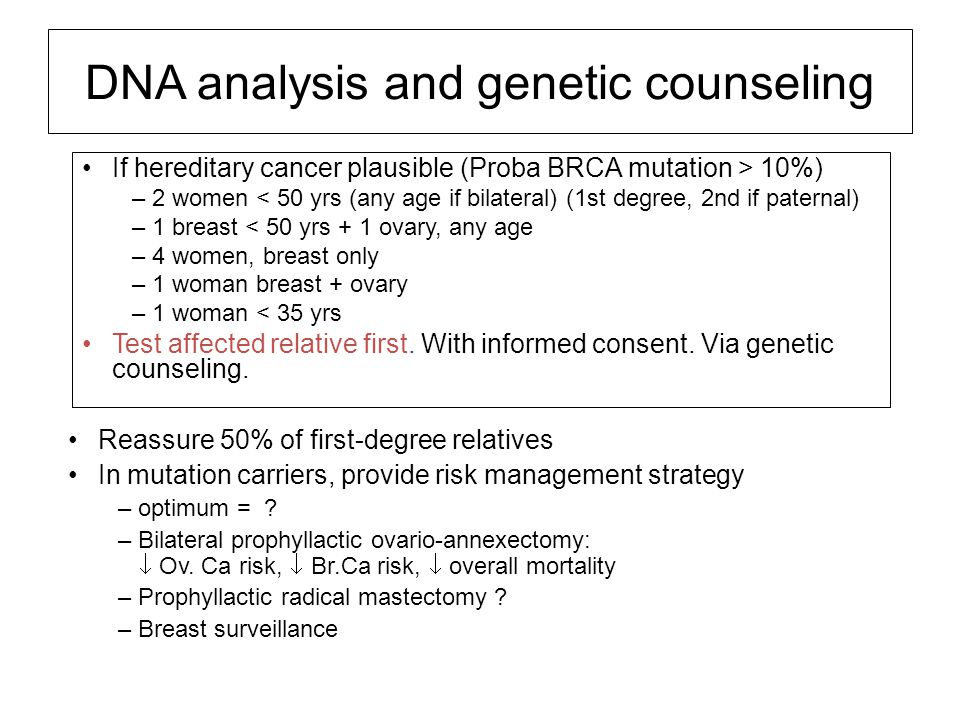 DNA analysis and genetic counseling If hereditary cancer plausible (Proba BRCA mutation > 10%) –2 women < 50 yrs (any age if bilateral) (1st degree, 2nd if paternal) –1 breast < 50 yrs + 1 ovary, any age –4 women, breast only –1 woman breast + ovary –1 woman < 35 yrs Test affected relative first.