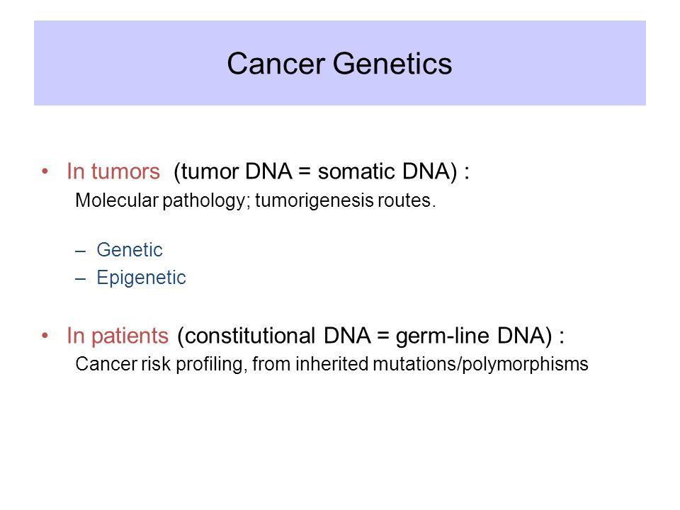 Cancer Genetics In tumors (tumor DNA = somatic DNA) : Molecular pathology; tumorigenesis routes.