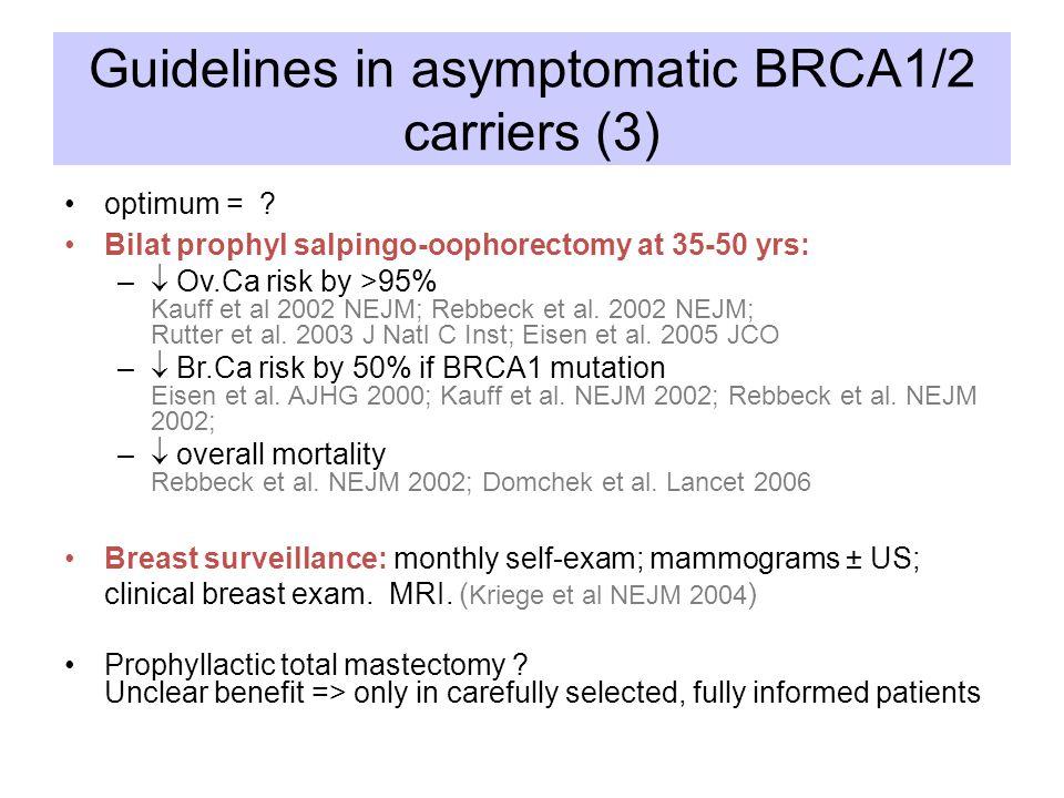 Guidelines in asymptomatic BRCA1/2 carriers (3) optimum = ? Bilat prophyl salpingo-oophorectomy at 35-50 yrs: –  Ov.Ca risk by >95% Kauff et al 2002