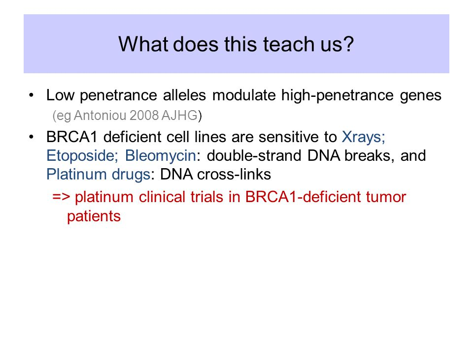 What does this teach us? Low penetrance alleles modulate high-penetrance genes (eg Antoniou 2008 AJHG) BRCA1 deficient cell lines are sensitive to Xra