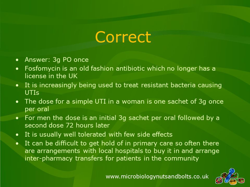 www.microbiologynutsandbolts.co.uk Correct Answer: 3g PO once Fosfomycin is an old fashion antibiotic which no longer has a license in the UK It is increasingly being used to treat resistant bacteria causing UTIs The dose for a simple UTI in a woman is one sachet of 3g once per oral For men the dose is an initial 3g sachet per oral followed by a second dose 72 hours later It is usually well tolerated with few side effects It can be difficult to get hold of in primary care so often there are arrangements with local hospitals to buy it in and arrange inter-pharmacy transfers for patients in the community