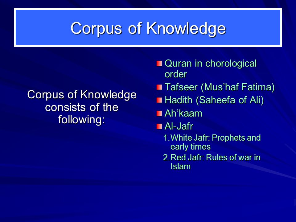Corpus of Knowledge Corpus of Knowledge consists of the following: Quran in chorological order Tafseer (Mus'haf Fatima) Hadith (Saheefa of Ali) Ah'kaamAl-Jafr 1.White Jafr: Prophets and early times 2.Red Jafr: Rules of war in Islam