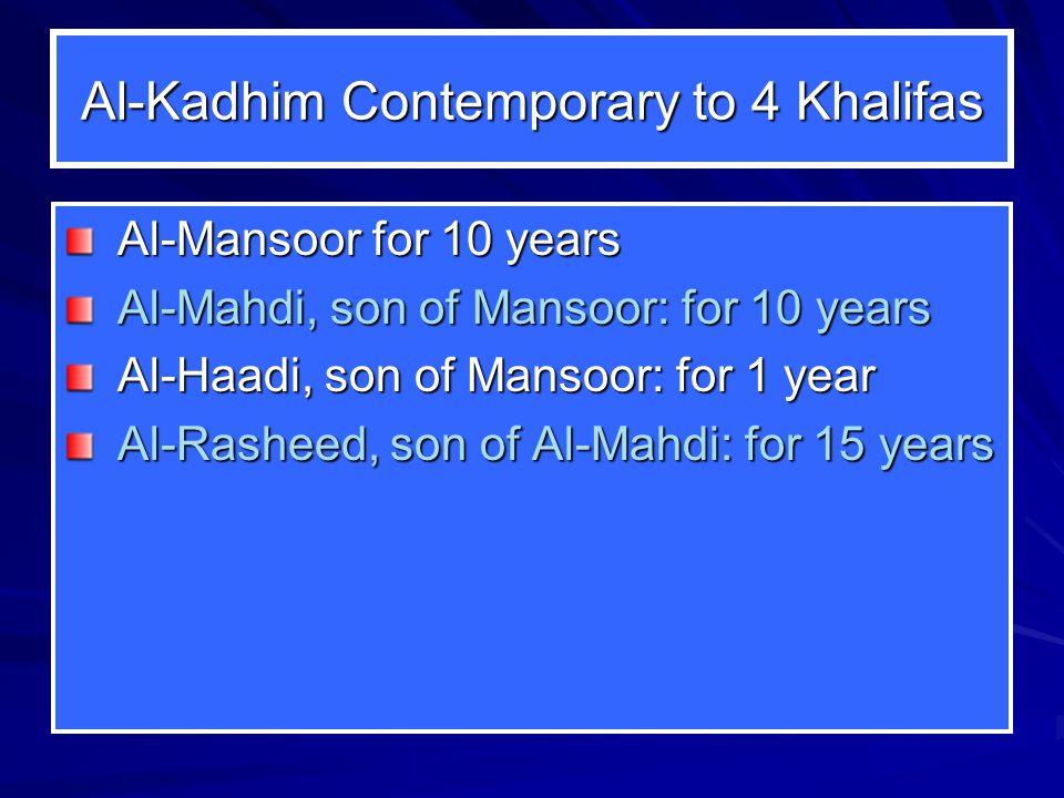 Al-Kadhim Contemporary to 4 Khalifas Al-Mansoor for 10 years Al-Mahdi, son of Mansoor: for 10 years Al-Haadi, son of Mansoor: for 1 year Al-Rasheed, son of Al-Mahdi: for 15 years