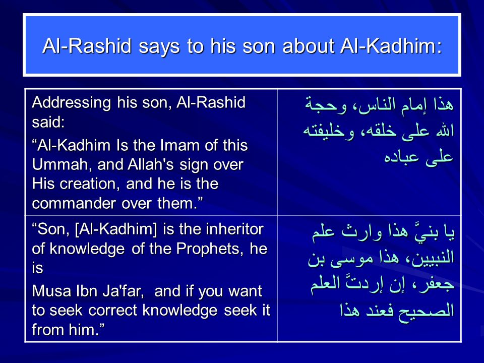 Al ‑ Rashid says to his son about Al-Kadhim: Addressing his son, Al-Rashid said: Al ‑ Kadhim Is the Imam of this Ummah, and Allah s sign over His creation, and he is the commander over them. هذا إمام الناس، وحجة الله على خلقه، وخليفته على عباده Son, [Al ‑ Kadhim] is the inheritor of knowledge of the Prophets, he is Musa Ibn Ja far, and if you want to seek correct knowledge seek it from him. يا بنيَّ هذا وارث علم النبيين، هذا موسى بن جعفر، إن إردتَّ العلم الصحيح فعند هذا