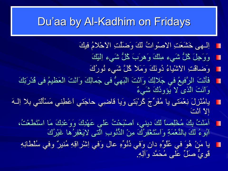 Du'aa by Al-Kadhim on Fridays اِلـهى خَشَعَتِ الاصْواتُ لَكَ وَضَلَّتِ الاَحْلامُ فيكَ وَوَجِلَ كُلُّ شَيء مِنْكَ وَهرَبَ كُلُّ شَيء اِلَيْكَ وَضاقَتِ الاَشْياءُ دُونَكَ وَمَلاَ كُلَّ شَيء نُورُكَ فَأَنْتَ الرَّفيعُ في جَلالِكَ وَاَنْتَ الْبَهِيُّ فى جَمالِكَ وَاَنْتَ الْعَظيمُ فى قُدْرَتِكَ وَاْنَتَ الَّذى لا يَؤودُكَ شَيءٌ يامُنْزِلَ نِعْمَتى يا مُفَرِّجَ كُرْبَتى وَيا قاضِي حاجَتي اَعْطِني مَسْأَلَتي بِلا اِلـهَ إلاّ اَنْتَ آمَنْتُ بِكَ مُخْلِصاً لَكَ ديني، اَصْبَحْتُ عَلى عَهْدِكَ وَوَعْدِكَ مَا اسْتَطَعْتُ، اَبُوءُ لَكَ بِالنِّعْمَةِ وَاَسْتَغْفِرُكَ مِنْ الذُّنُوبِ الَّتى لايَغْفِرُها غَيْرُكَ يا مَنْ هُوَ في عُلُوِّهِ دان وَفي دُنُوِّهِ عال وَفي اِشْراقِهِ مُنيرٌ وفي سُلْطانِهِ قَوِيٌّ صَلِّ عَلى مُحَمَّد وَآلِهِ.