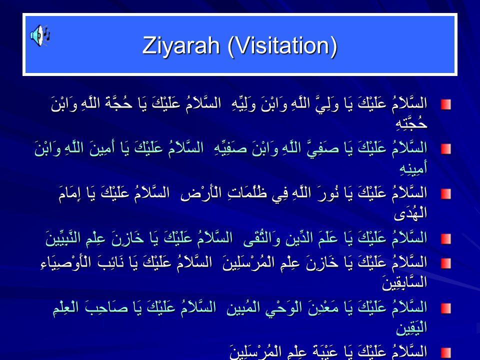 Ziyarah (Visitation) السَّلاَمُ عَلَيْكَ يَا وَلِيَّ اللَّهِ وَابْنَ وَلِيِّهِ السَّلاَمُ عَلَيْكَ يَا حُجَّةَ اللَّهِ وَابْنَ حُجَّتِهِ السَّلاَمُ عَلَيْكَ يَا صَفِيَّ اللَّهِ وَابْنَ صَفِيِّهِ السَّلاَمُ عَلَيْكَ يَا أَمِينَ اللَّهِ وَابْنَ أَمِينِهِ السَّلاَمُ عَلَيْكَ يَا نُورَ اللَّهِ فِي ظُلُمَاتِ الْأَرْضِ السَّلاَمُ عَلَيْكَ يَا إِمَامَ الْهُدَى السَّلاَمُ عَلَيْكَ يَا عَلَمَ الدِّينِ وَالتُّقَى السَّلاَمُ عَلَيْكَ يَا خَازِنَ عِلْمِ النَّبِيِّينَ السَّلاَمُ عَلَيْكَ يَا خَازِنَ عِلْمِ الْمُرْسَلِينَ السَّلاَمُ عَلَيْكَ يَا نَائِبَ الْأَوْصِيَاءِ السَّابِقِينَ السَّلاَمُ عَلَيْكَ يَا مَعْدِنَ الْوَحْيِ الْمُبِينِ السَّلاَمُ عَلَيْكَ يَا صَاحِبَ الْعِلْمِ الْيَقِينِ السَّلاَمُ عَلَيْكَ يَا عَيْبَةَ عِلْمِ الْمُرْسَلِينَ السَّلاَمُ عَلَيْكَ أَيُّهَا الْإِمَامُ الصَّالِحُ السَّلاَمُ عَلَيْكَ أَيُّهَا الْإِمَامُ الزَّاهِدُ السَّلاَمُ عَلَيْكَ أَيُّهَا الْإِمَامُ الْعَابِدُ ……