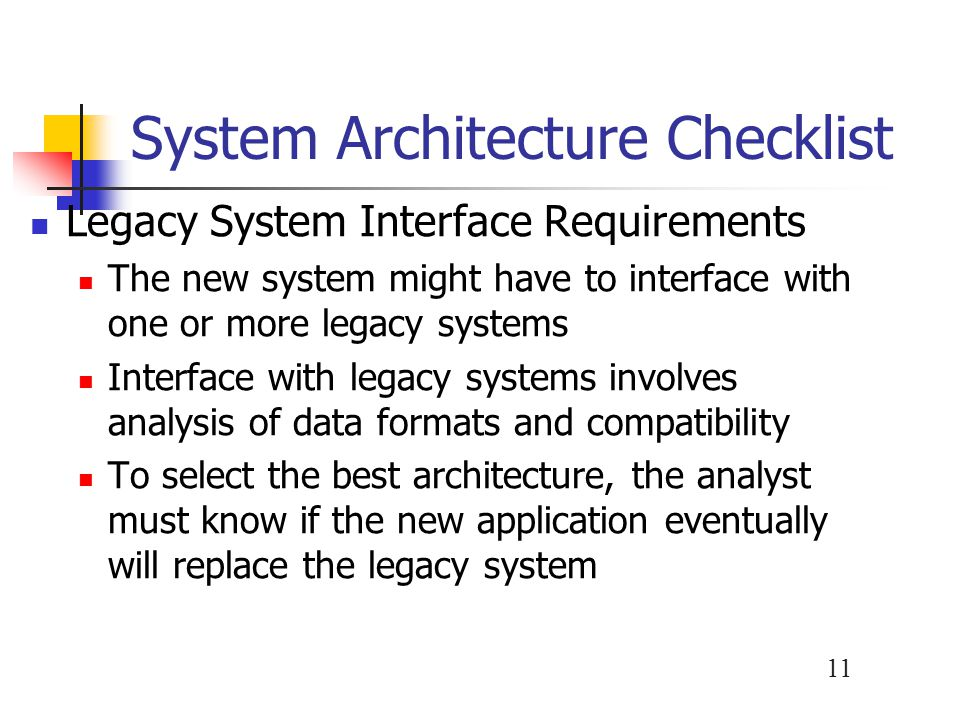 11 System Architecture Checklist Legacy System Interface Requirements The new system might have to interface with one or more legacy systems Interface with legacy systems involves analysis of data formats and compatibility To select the best architecture, the analyst must know if the new application eventually will replace the legacy system