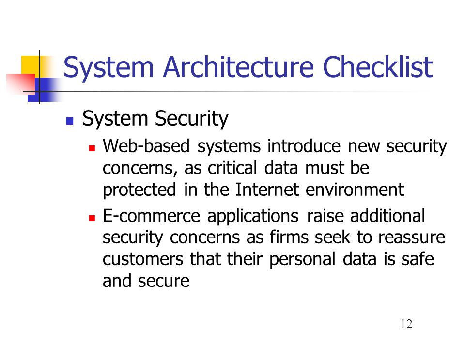 12 System Architecture Checklist System Security Web-based systems introduce new security concerns, as critical data must be protected in the Internet
