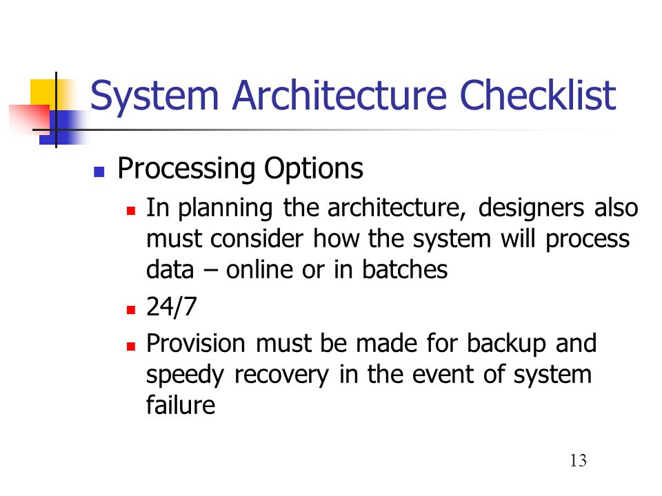 13 System Architecture Checklist Processing Options In planning the architecture, designers also must consider how the system will process data – online or in batches 24/7 Provision must be made for backup and speedy recovery in the event of system failure