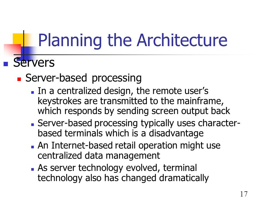 17 Planning the Architecture Servers Server-based processing In a centralized design, the remote user's keystrokes are transmitted to the mainframe, which responds by sending screen output back Server-based processing typically uses character- based terminals which is a disadvantage An Internet-based retail operation might use centralized data management As server technology evolved, terminal technology also has changed dramatically