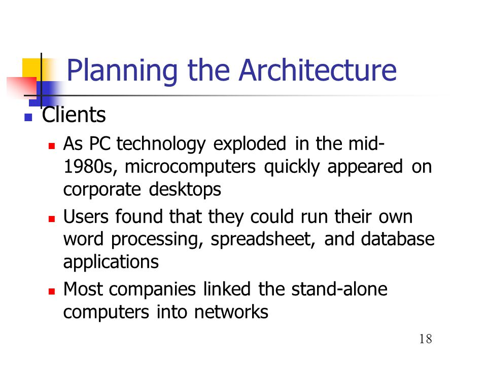 18 Planning the Architecture Clients As PC technology exploded in the mid- 1980s, microcomputers quickly appeared on corporate desktops Users found that they could run their own word processing, spreadsheet, and database applications Most companies linked the stand-alone computers into networks