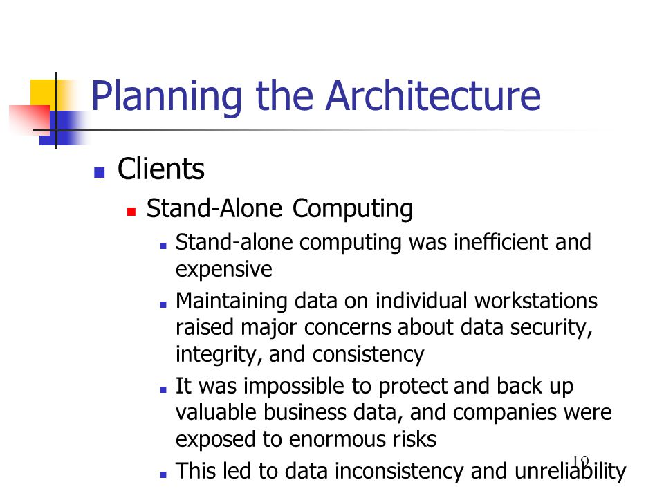 19 Planning the Architecture Clients Stand-Alone Computing Stand-alone computing was inefficient and expensive Maintaining data on individual workstat