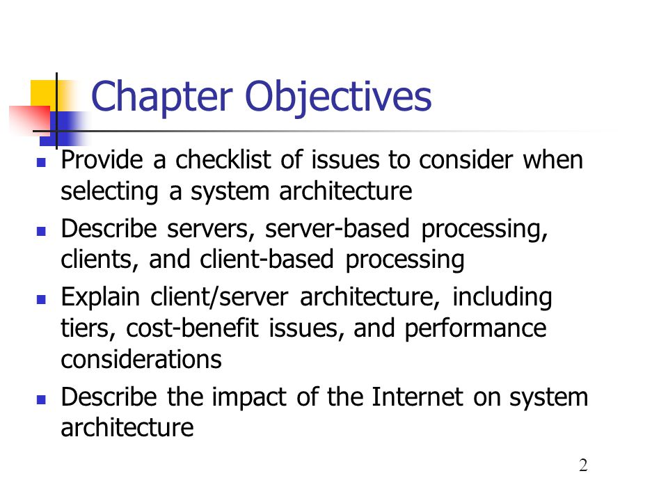 2 Chapter Objectives Provide a checklist of issues to consider when selecting a system architecture Describe servers, server-based processing, clients