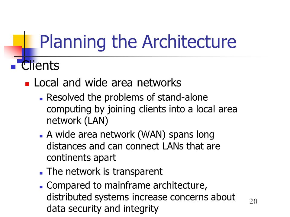 20 Planning the Architecture Clients Local and wide area networks Resolved the problems of stand-alone computing by joining clients into a local area network (LAN) A wide area network (WAN) spans long distances and can connect LANs that are continents apart The network is transparent Compared to mainframe architecture, distributed systems increase concerns about data security and integrity